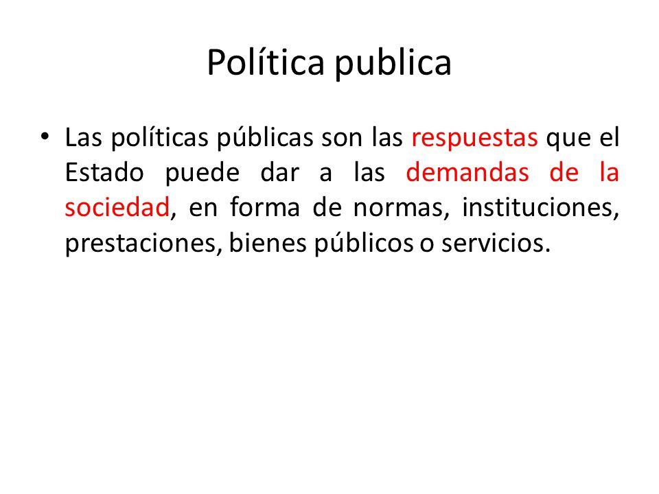 Política publica Las políticas públicas son las respuestas que el Estado puede dar a las demandas de la sociedad, en forma de normas, instituciones, p