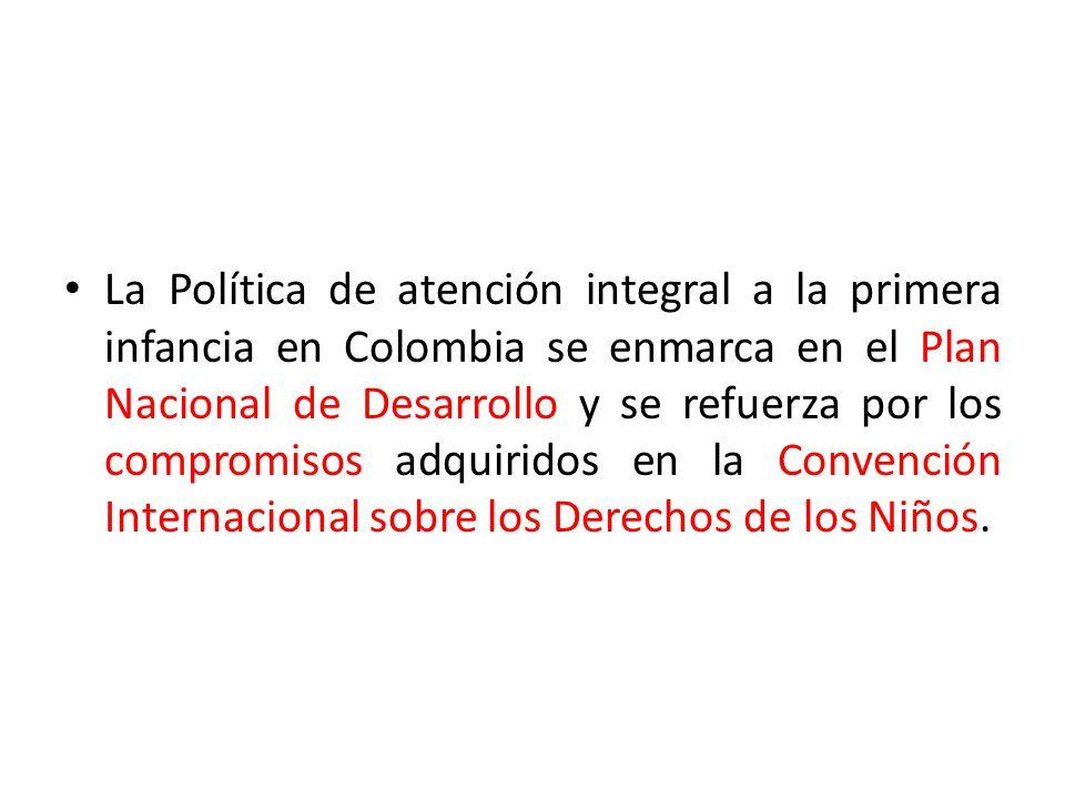 La Política de atención integral a la primera infancia en Colombia se enmarca en el Plan Nacional de Desarrollo y se refuerza por los compromisos adqu