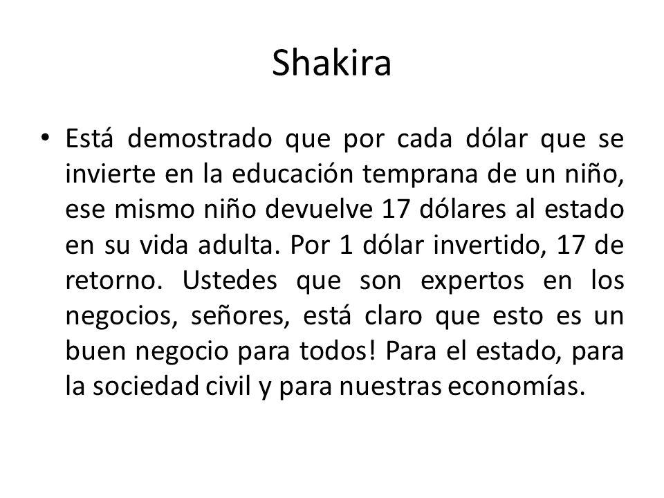 Shakira Está demostrado que por cada dólar que se invierte en la educación temprana de un niño, ese mismo niño devuelve 17 dólares al estado en su vid