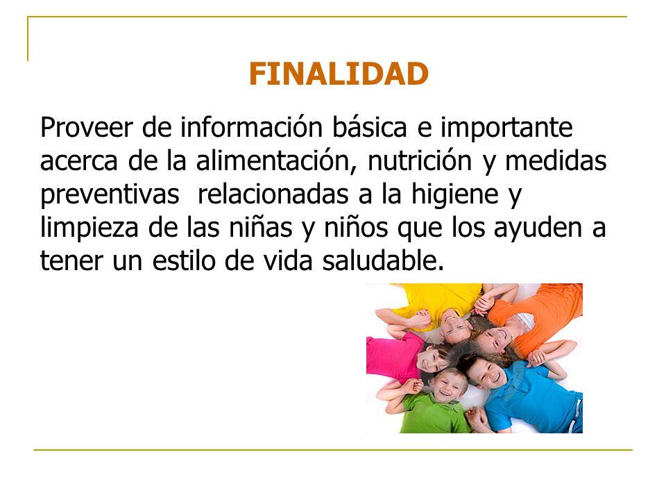 FINALIDAD Proveer de información básica e importante acerca de la alimentación, nutrición y medidas preventivas relacionadas a la higiene y limpieza de las niñas y niños que los ayuden a tener un estilo de vida saludable.