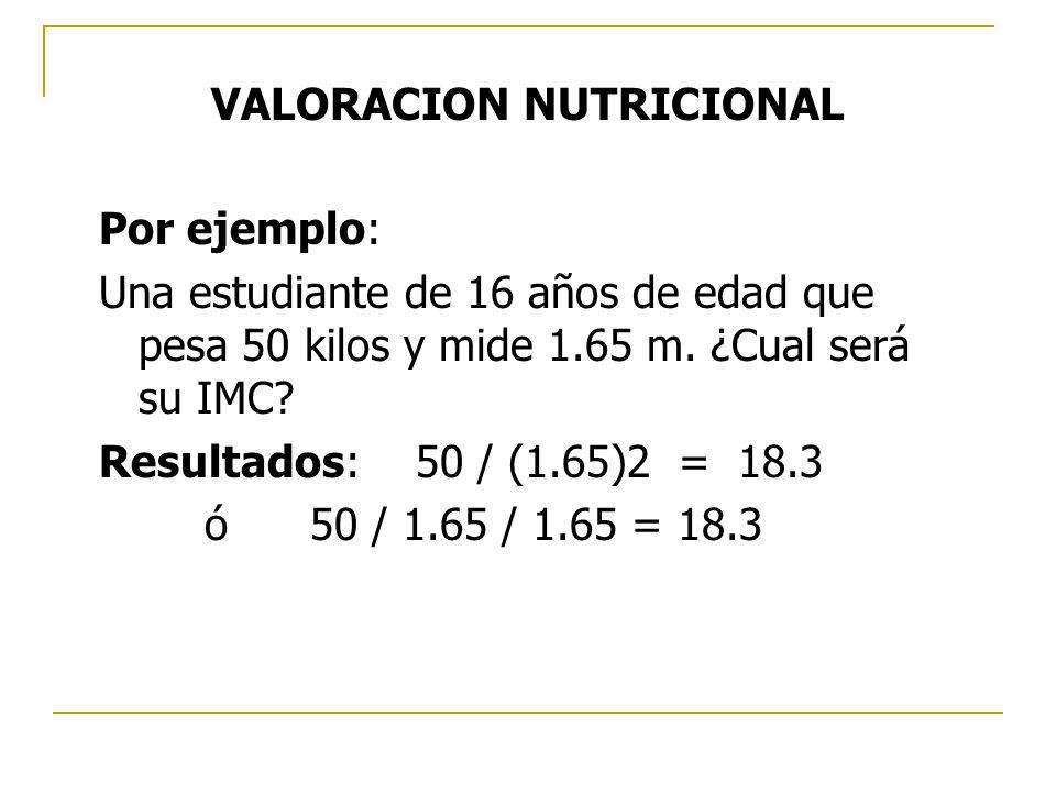 Por ejemplo: Una estudiante de 16 años de edad que pesa 50 kilos y mide 1.65 m. ¿Cual será su IMC? Resultados:50 / (1.65)2 = 18.3 ó50 / 1.65 / 1.65 =