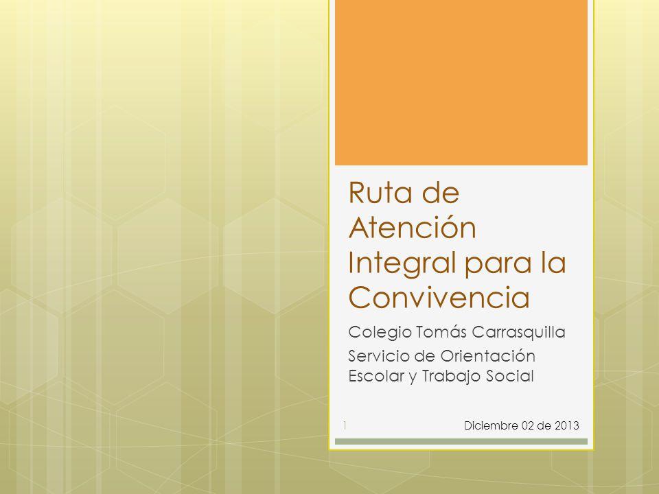 Ruta de Atención Integral para la Convivencia Colegio Tomás Carrasquilla Servicio de Orientación Escolar y Trabajo Social Diciembre 02 de 20131