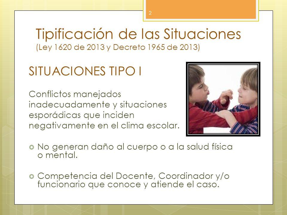 Tipificación de las Situaciones (Ley 1620 de 2013 y Decreto 1965 de 2013) 2 SITUACIONES TIPO I Conflictos manejados inadecuadamente y situaciones espo
