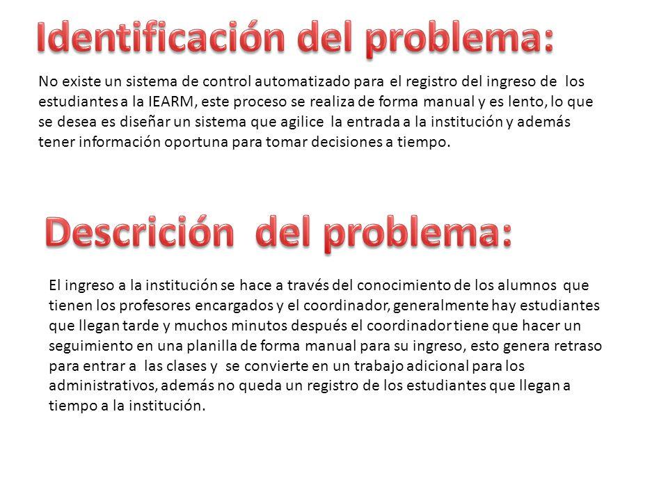 No existe un sistema de control automatizado para el registro del ingreso de los estudiantes a la IEARM, este proceso se realiza de forma manual y es