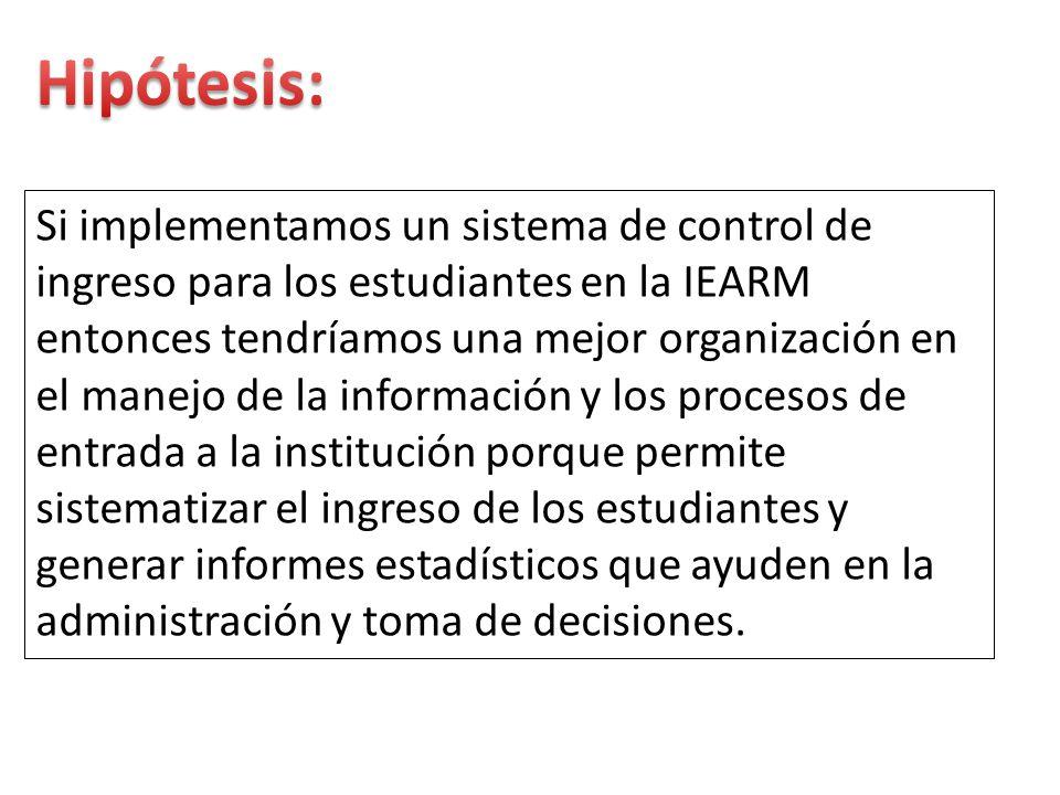 Si implementamos un sistema de control de ingreso para los estudiantes en la IEARM entonces tendríamos una mejor organización en el manejo de la infor