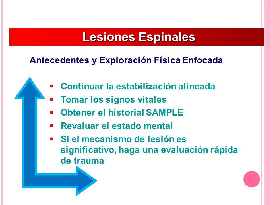 Lesiones Espinales Lesiones Espinales Antecedentes y Exploración Física Enfocada Continuar la estabilización alineada Tomar los signos vitales Obtener el historial SAMPLE Revaluar el estado mental Si el mecanismo de lesión es significativo, haga una evaluación rápida de trauma