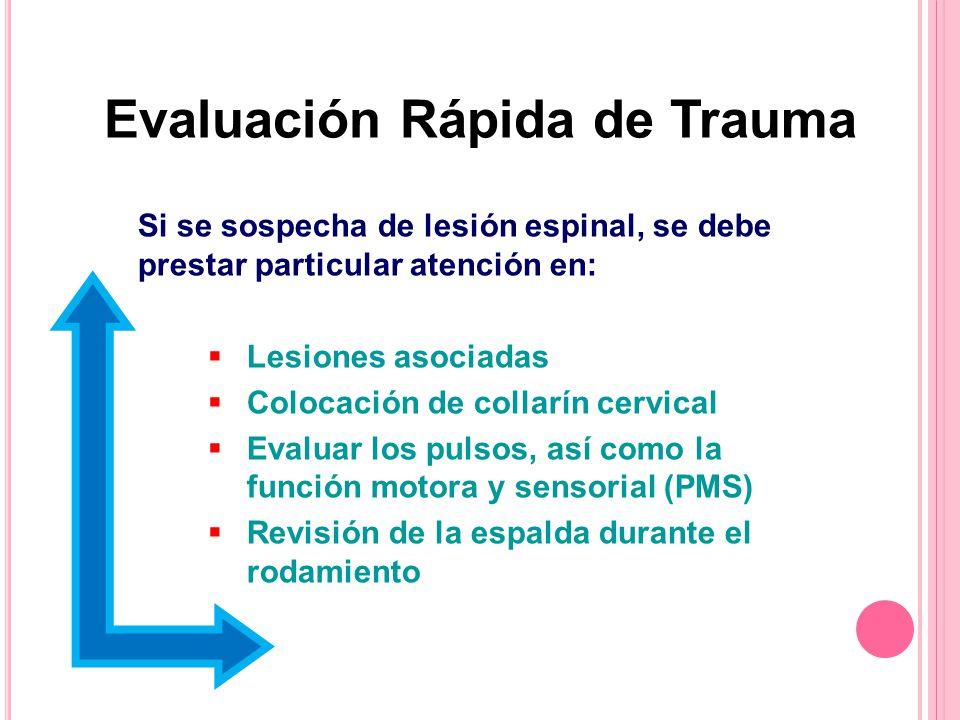 Evaluación Rápida de Trauma Si se sospecha de lesión espinal, se debe prestar particular atención en: Lesiones asociadas Colocación de collarín cervical Evaluar los pulsos, así como la función motora y sensorial (PMS) Revisión de la espalda durante el rodamiento