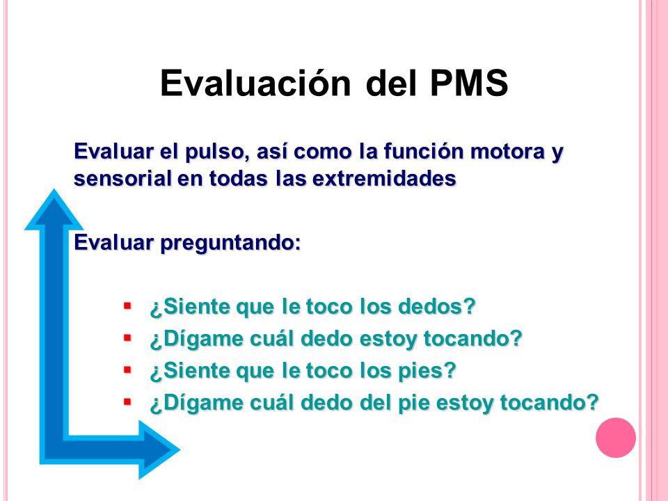 Evaluación del PMS Evaluar el pulso, así como la función motora y sensorial en todas las extremidades Evaluar preguntando: ¿Siente que le toco los dedos.
