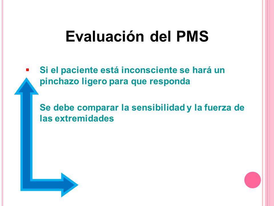 Si el paciente está inconsciente se hará un pinchazo ligero para que responda Se debe comparar la sensibilidad y la fuerza de las extremidades Evaluación del PMS