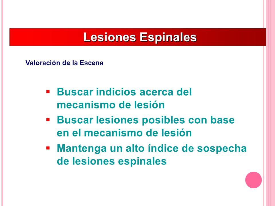 Lesiones Espinales Lesiones Espinales Valoración de la Escena Buscar indicios acerca del mecanismo de lesión Buscar lesiones posibles con base en el mecanismo de lesión Mantenga un alto índice de sospecha de lesiones espinales