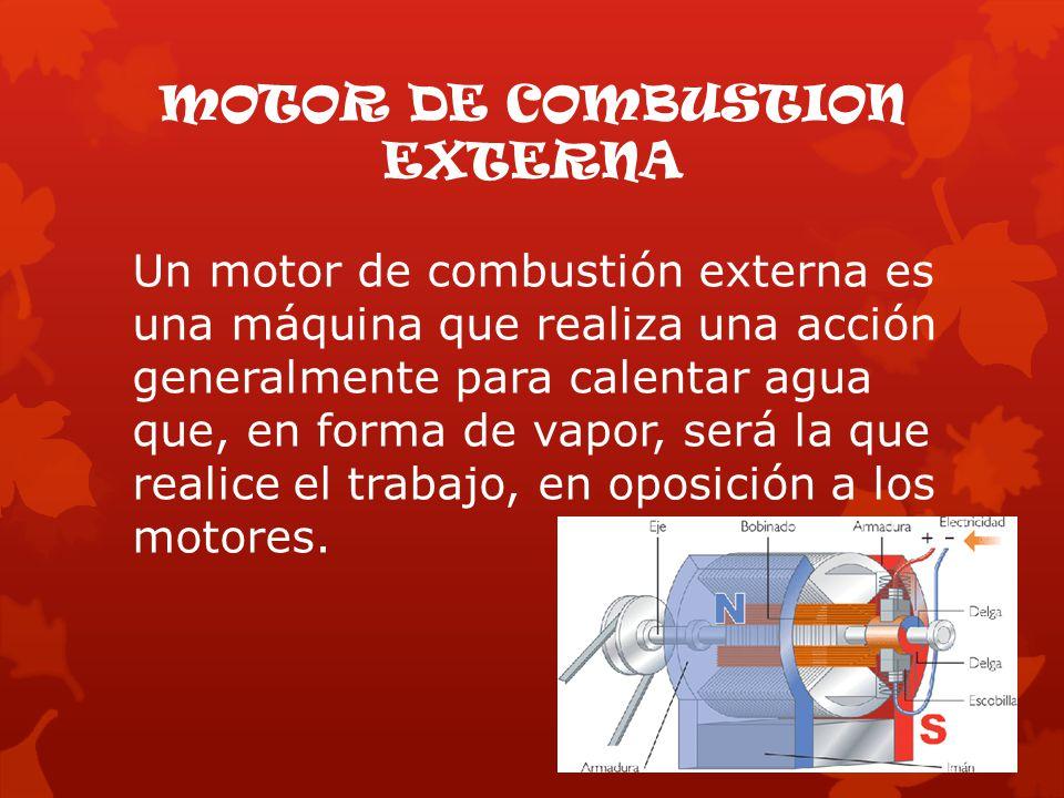 MOTOR DE COMBUSTION EXTERNA Un motor de combustión externa es una máquina que realiza una acción generalmente para calentar agua que, en forma de vapor, será la que realice el trabajo, en oposición a los motores.
