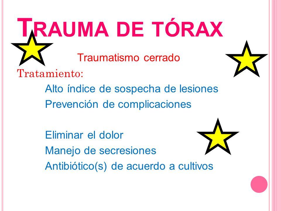 T RAUMA DE TÓRAX Traumatismo cerrado Tratamiento: Alto índice de sospecha de lesiones Prevención de complicaciones Eliminar el dolor Manejo de secresi
