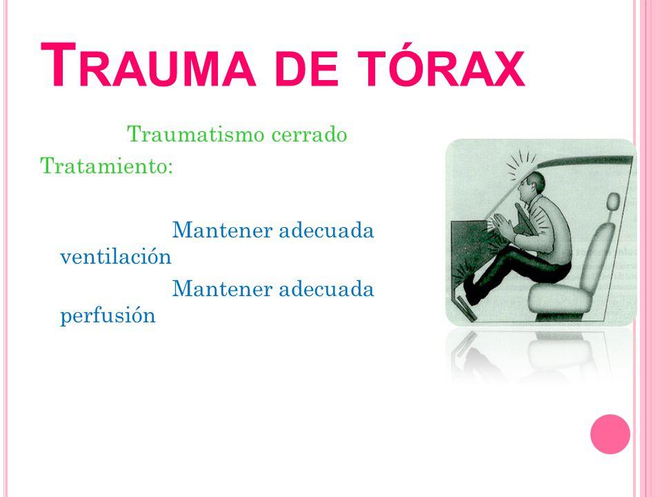 T RAUMA DE TÓRAX Traumatismo cerrado Tratamiento: Mantener adecuada ventilación Mantener adecuada perfusión