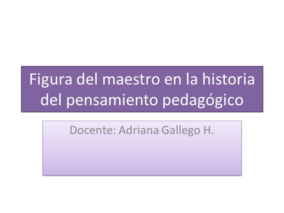 Figura del maestro en la historia del pensamiento pedagógico Docente: Adriana Gallego H.