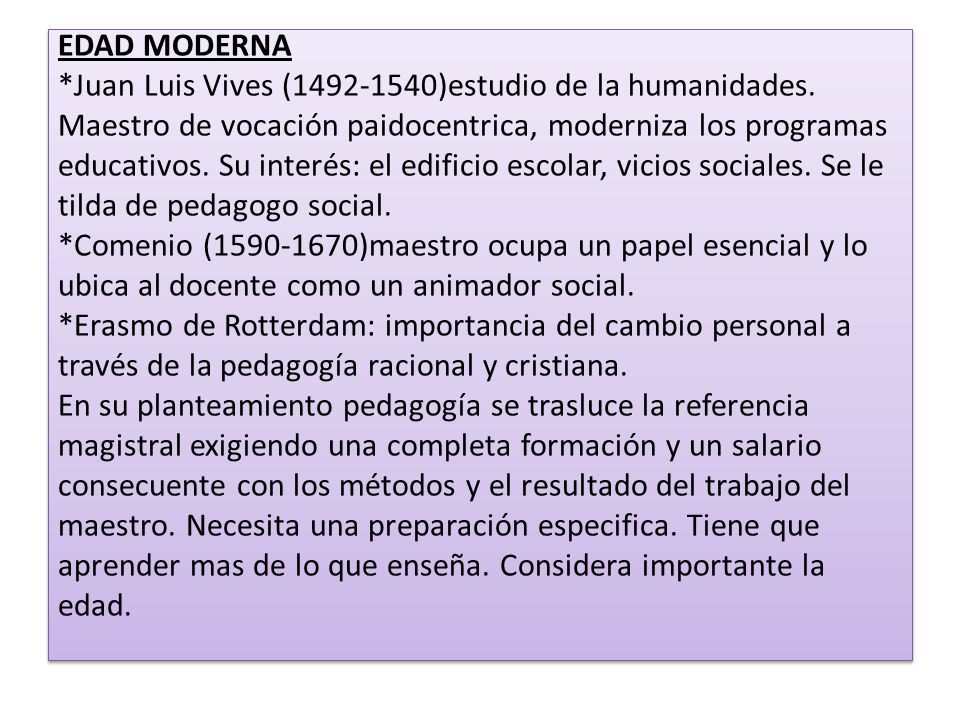 EDAD MODERNA *Juan Luis Vives (1492-1540)estudio de la humanidades. Maestro de vocación paidocentrica, moderniza los programas educativos. Su interés:
