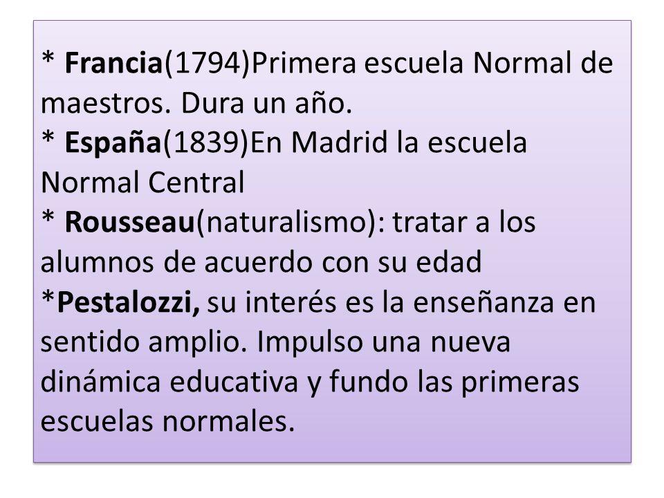 * Francia(1794)Primera escuela Normal de maestros. Dura un año. * España(1839)En Madrid la escuela Normal Central * Rousseau(naturalismo): tratar a lo