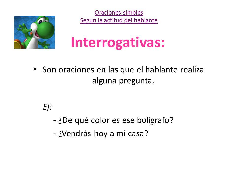 Interrogativas: Son oraciones en las que el hablante realiza alguna pregunta. Ej: - ¿De qué color es ese bolígrafo? - ¿Vendrás hoy a mi casa? Oracione