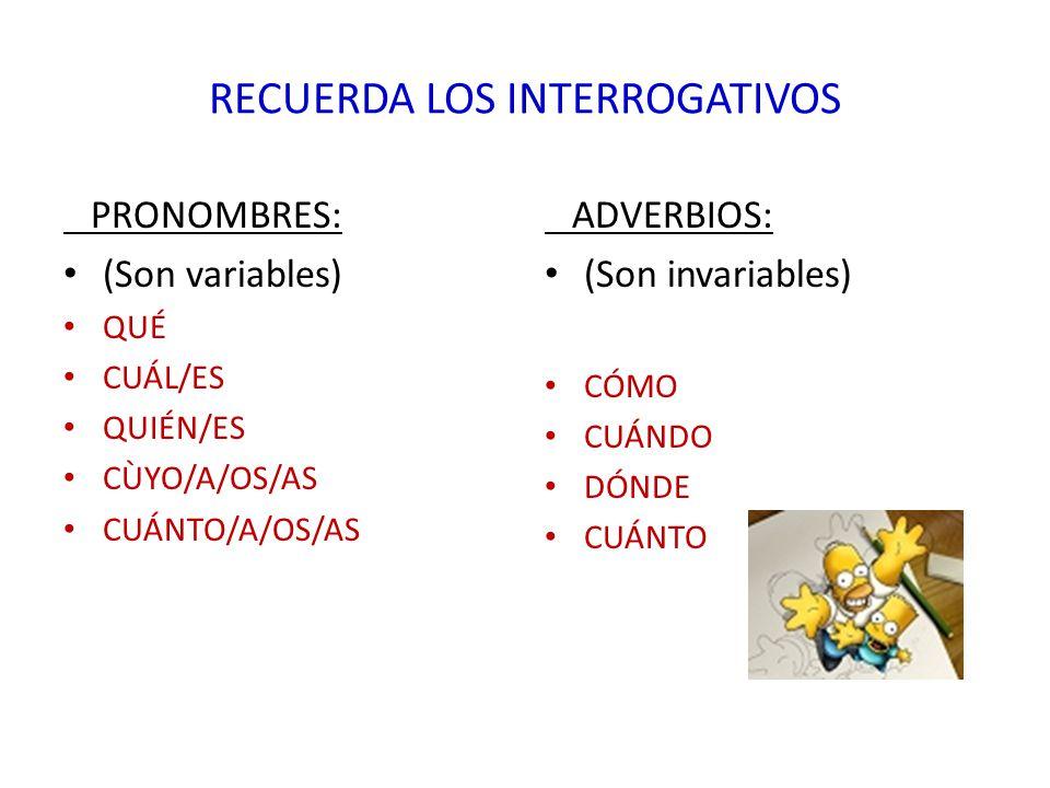 RECUERDA LOS INTERROGATIVOS PRONOMBRES: (Son variables) QUÉ CUÁL/ES QUIÉN/ES CÙYO/A/OS/AS CUÁNTO/A/OS/AS ADVERBIOS: (Son invariables) CÓMO CUÁNDO DÓND