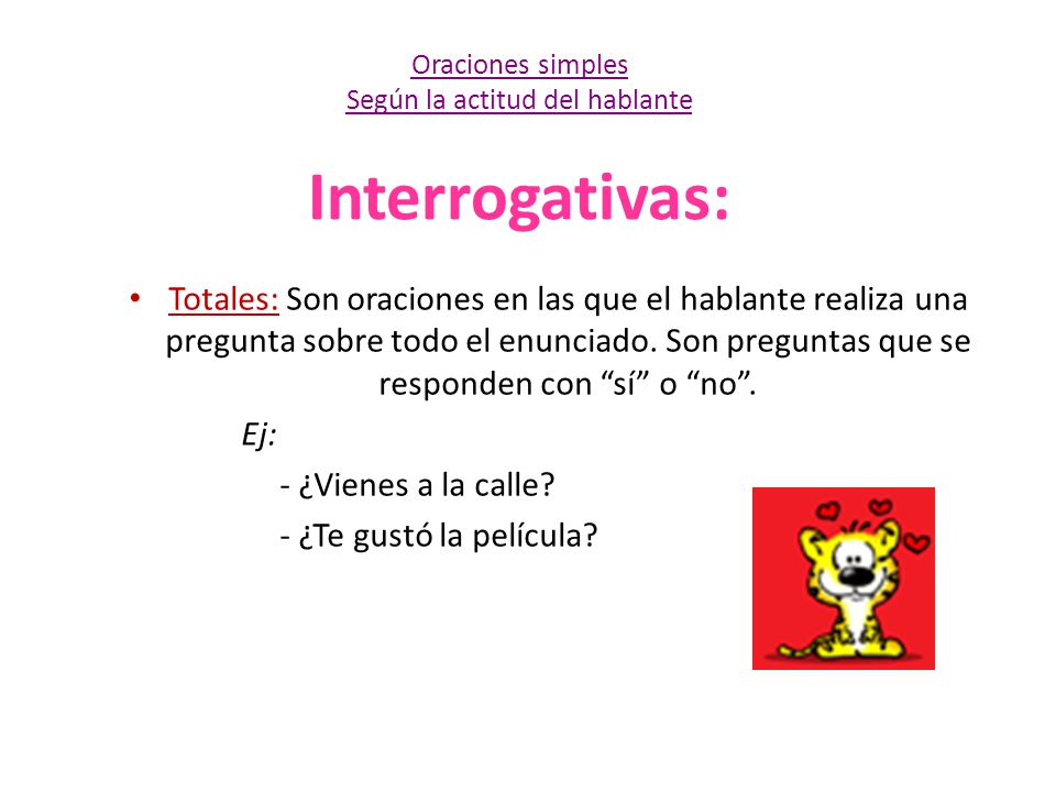 Interrogativas: Totales: Son oraciones en las que el hablante realiza una pregunta sobre todo el enunciado. Son preguntas que se responden con sí o no