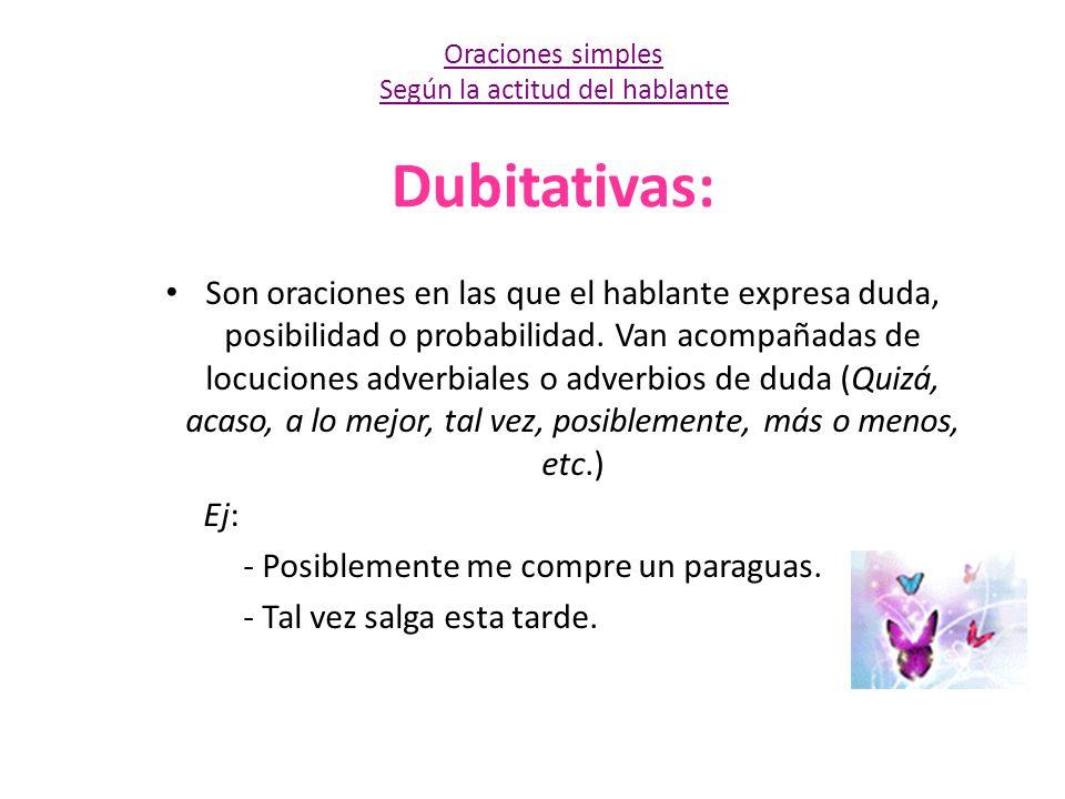 Dubitativas: Son oraciones en las que el hablante expresa duda, posibilidad o probabilidad. Van acompañadas de locuciones adverbiales o adverbios de d