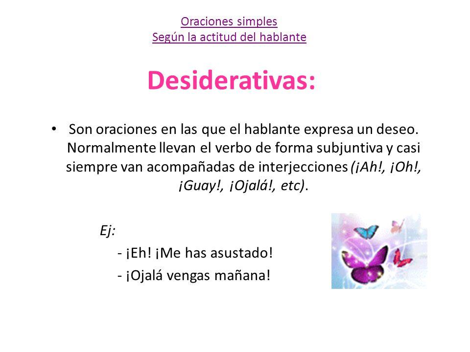 Desiderativas: Son oraciones en las que el hablante expresa un deseo. Normalmente llevan el verbo de forma subjuntiva y casi siempre van acompañadas d