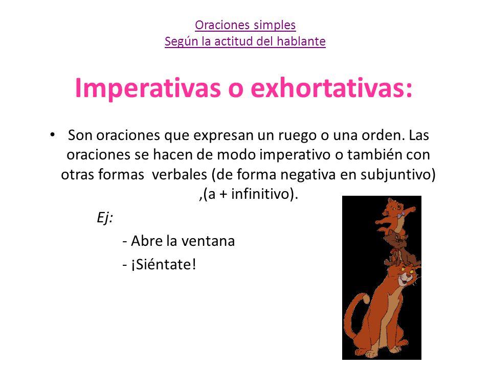 Imperativas o exhortativas: Son oraciones que expresan un ruego o una orden. Las oraciones se hacen de modo imperativo o también con otras formas verb