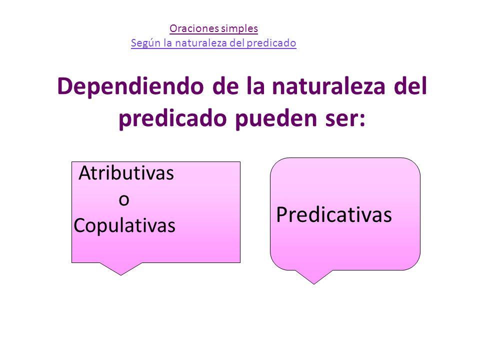 Dependiendo de la naturaleza del predicado pueden ser: Atributivas o Copulativas Predicativas Oraciones simples Según la naturaleza del predicado
