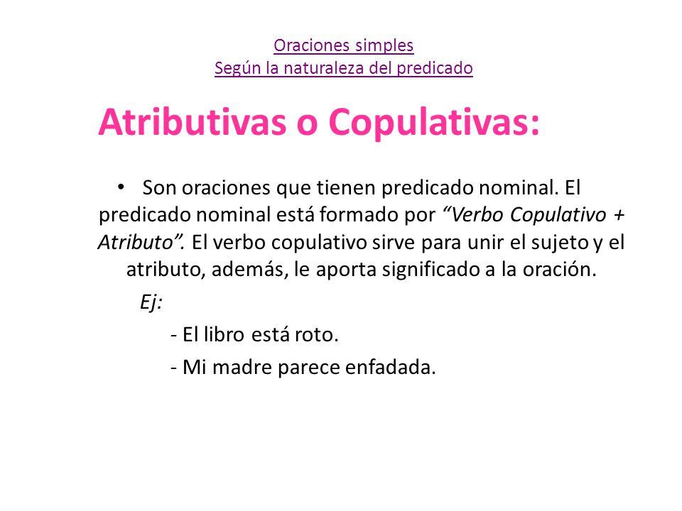 Atributivas o Copulativas: Son oraciones que tienen predicado nominal. El predicado nominal está formado por Verbo Copulativo + Atributo. El verbo cop