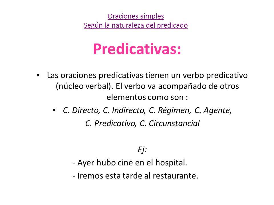 Predicativas: Las oraciones predicativas tienen un verbo predicativo (núcleo verbal). El verbo va acompañado de otros elementos como son : C. Directo,