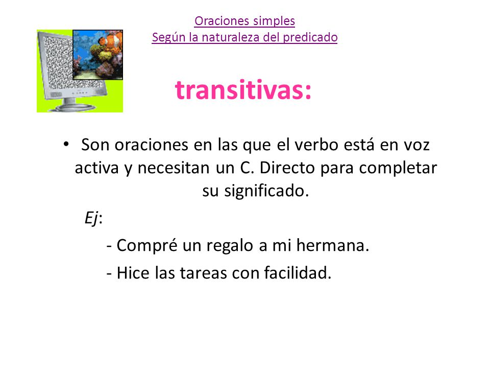 transitivas: Son oraciones en las que el verbo está en voz activa y necesitan un C. Directo para completar su significado. Ej: - Compré un regalo a mi