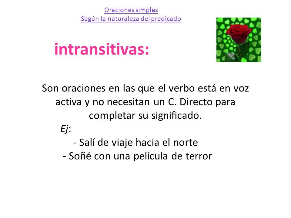 intransitivas: Son oraciones en las que el verbo está en voz activa y no necesitan un C. Directo para completar su significado. Ej: - Salí de viaje ha