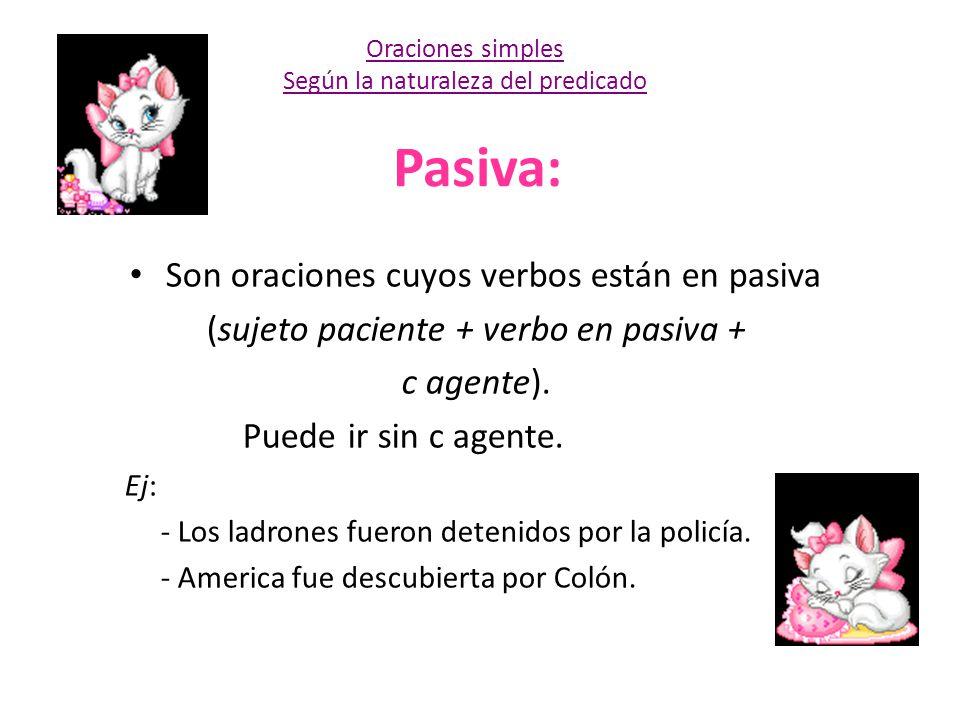 Pasiva: Son oraciones cuyos verbos están en pasiva (sujeto paciente + verbo en pasiva + c agente). Puede ir sin c agente. Ej: - Los ladrones fueron de