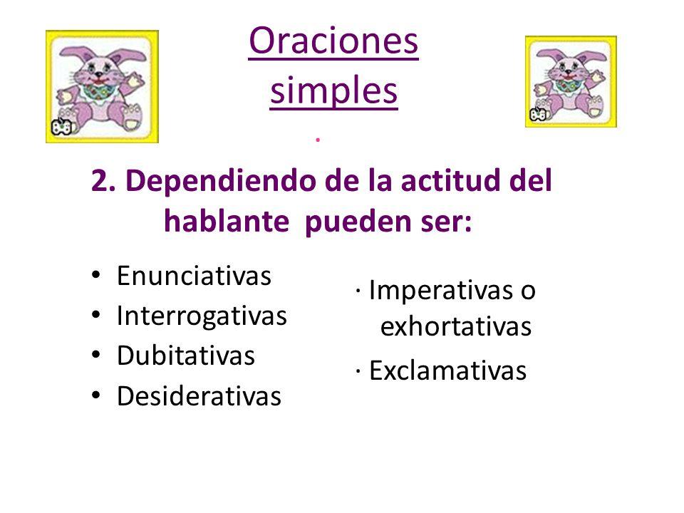 · 2. Dependiendo de la actitud del hablante pueden ser: Enunciativas Interrogativas Dubitativas Desiderativas · Imperativas o exhortativas · Exclamati