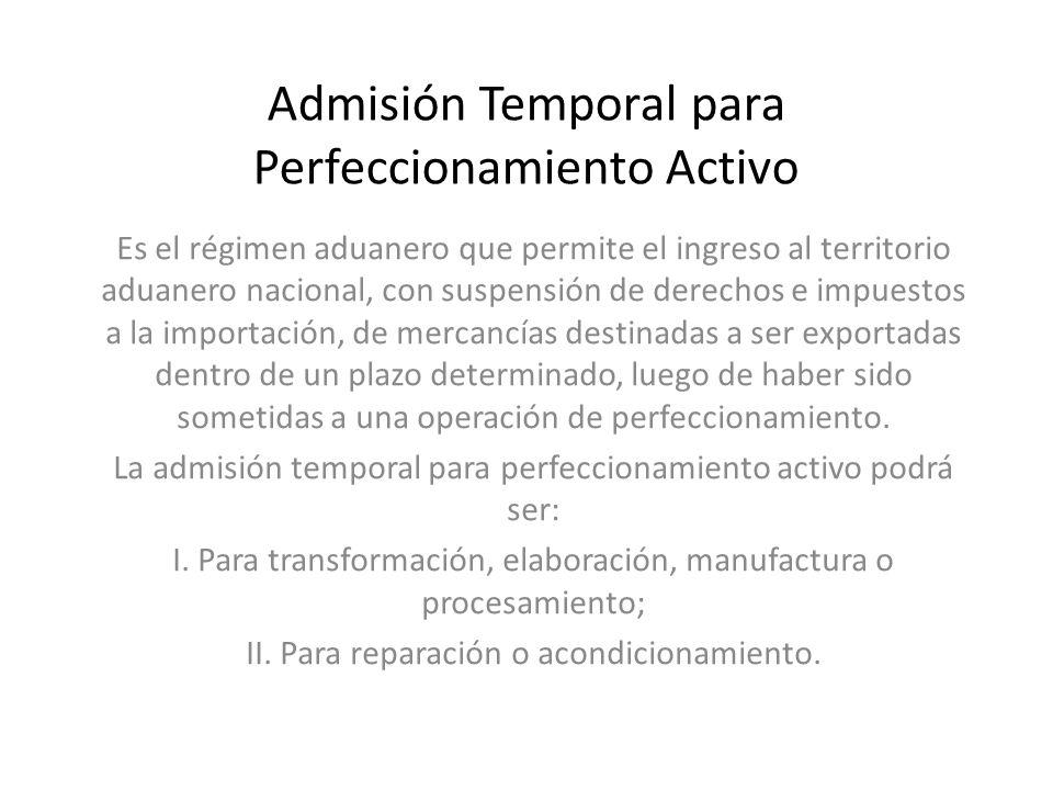 Admisión Temporal para Perfeccionamiento Activo Es el régimen aduanero que permite el ingreso al territorio aduanero nacional, con suspensión de derec