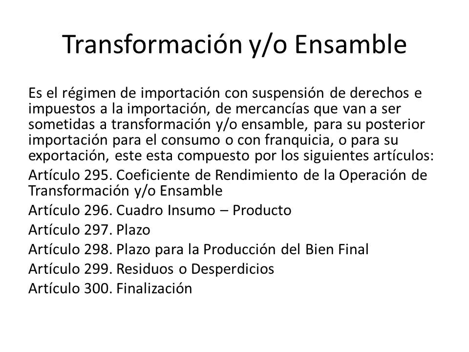 Transformación y/o Ensamble Es el régimen de importación con suspensión de derechos e impuestos a la importación, de mercancías que van a ser sometidas a transformación y/o ensamble, para su posterior importación para el consumo o con franquicia, o para su exportación, este esta compuesto por los siguientes artículos: Artículo 295.