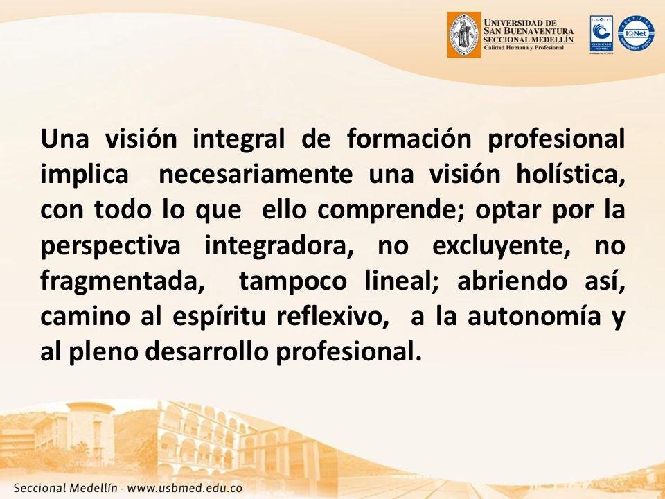 Una visión integral de formación profesional implica necesariamente una visión holística, con todo lo que ello comprende; optar por la perspectiva integradora, no excluyente, no fragmentada, tampoco lineal; abriendo así, camino al espíritu reflexivo, a la autonomía y al pleno desarrollo profesional.