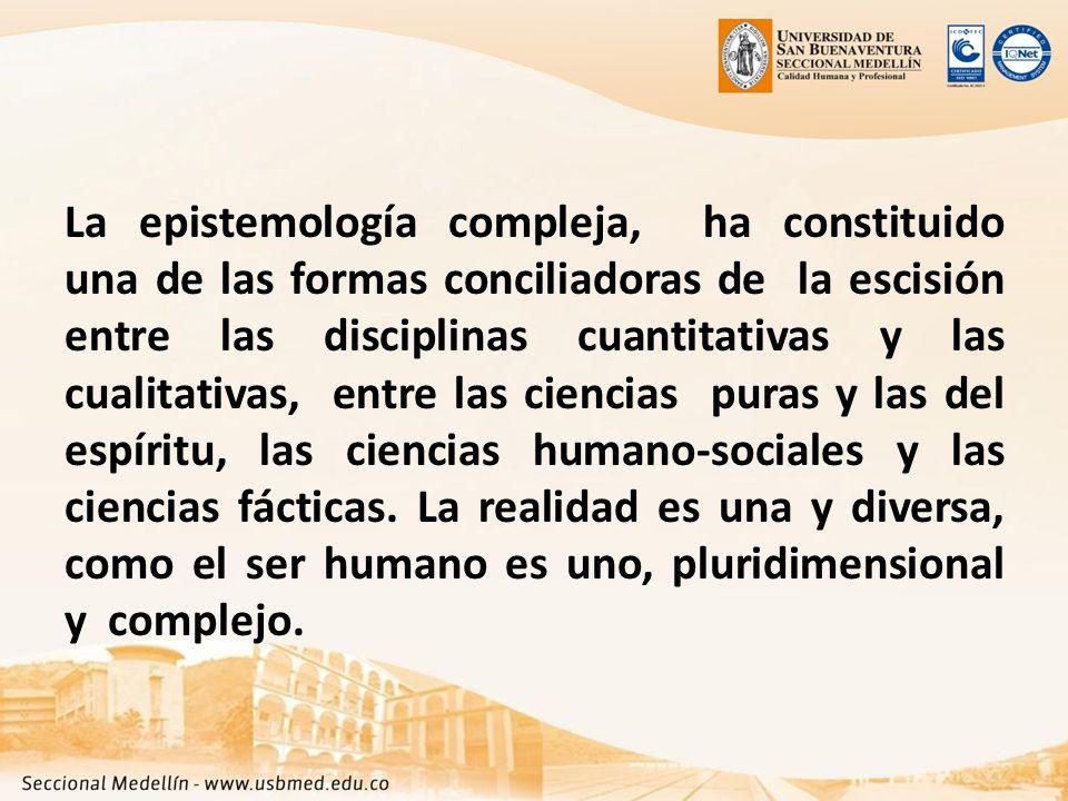 La epistemología compleja, ha constituido una de las formas conciliadoras de la escisión entre las disciplinas cuantitativas y las cualitativas, entre las ciencias puras y las del espíritu, las ciencias humano-sociales y las ciencias fácticas.