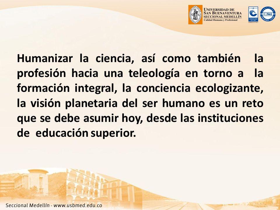 Humanizar la ciencia, así como también la profesión hacia una teleología en torno a la formación integral, la conciencia ecologizante, la visión planetaria del ser humano es un reto que se debe asumir hoy, desde las instituciones de educación superior.