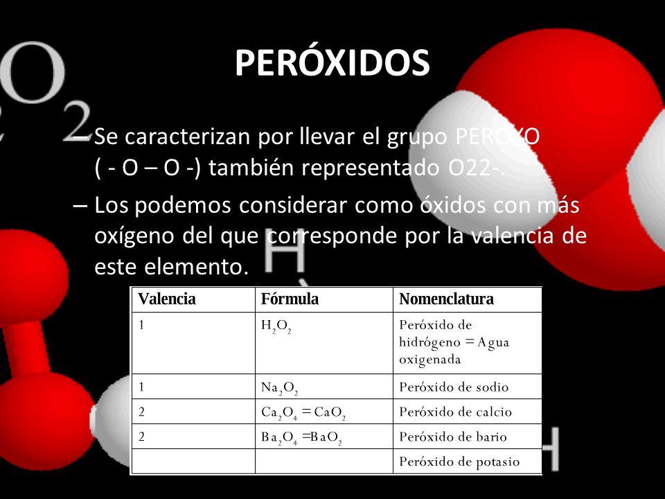 PERÓXIDOS – Se caracterizan por llevar el grupo PEROXO ( - O – O -) también representado O22-. – Los podemos considerar como óxidos con más oxígeno de