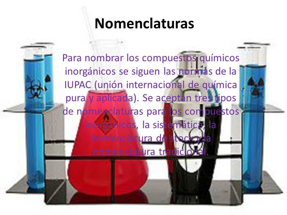 Nomenclaturas Para nombrar los compuestos químicos inorgánicos se siguen las normas de la IUPAC (unión internacional de química pura y aplicada). Se a