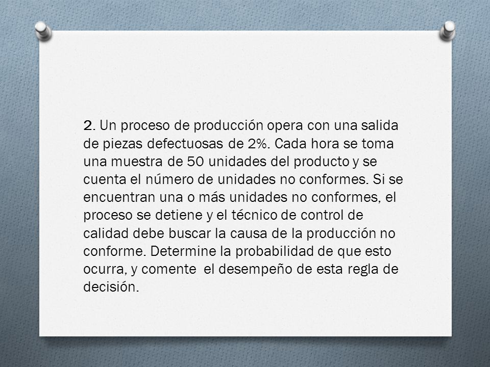 2. Un proceso de producción opera con una salida de piezas defectuosas de 2%. Cada hora se toma una muestra de 50 unidades del producto y se cuenta el