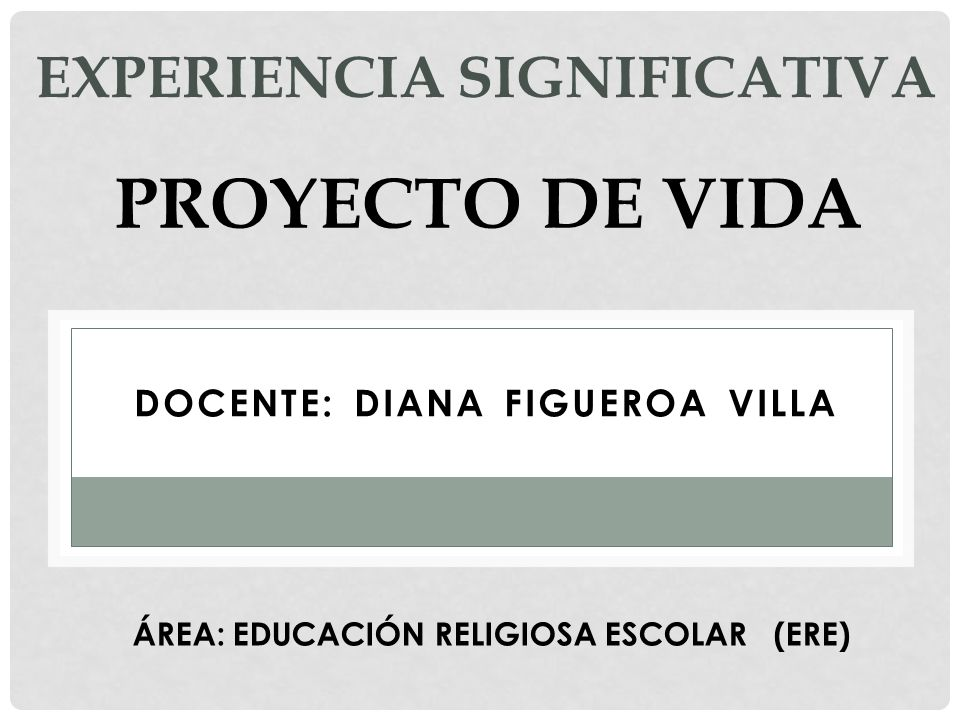 EXPERIENCIA SIGNIFICATIVA DOCENTE: DIANA FIGUEROA VILLA PROYECTO DE VIDA ÁREA: EDUCACIÓN RELIGIOSA ESCOLAR (ERE)