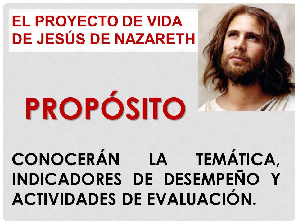 EL PROYECTO DE VIDA DE JESÚS DE NAZARETH PROPÓSITO CONOCERÁN LA TEMÁTICA, INDICADORES DE DESEMPEÑO Y ACTIVIDADES DE EVALUACIÓN.