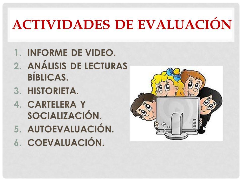 ACTIVIDADES DE EVALUACIÓN 1.INFORME DE VIDEO. 2.ANÁLISIS DE LECTURAS BÍBLICAS. 3.HISTORIETA. 4.CARTELERA Y SOCIALIZACIÓN. 5.AUTOEVALUACIÓN. 6.COEVALUA