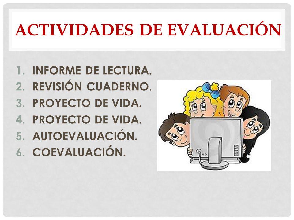ACTIVIDADES DE EVALUACIÓN 1.INFORME DE LECTURA. 2.REVISIÓN CUADERNO. 3.PROYECTO DE VIDA. 4.PROYECTO DE VIDA. 5.AUTOEVALUACIÓN. 6.COEVALUACIÓN.