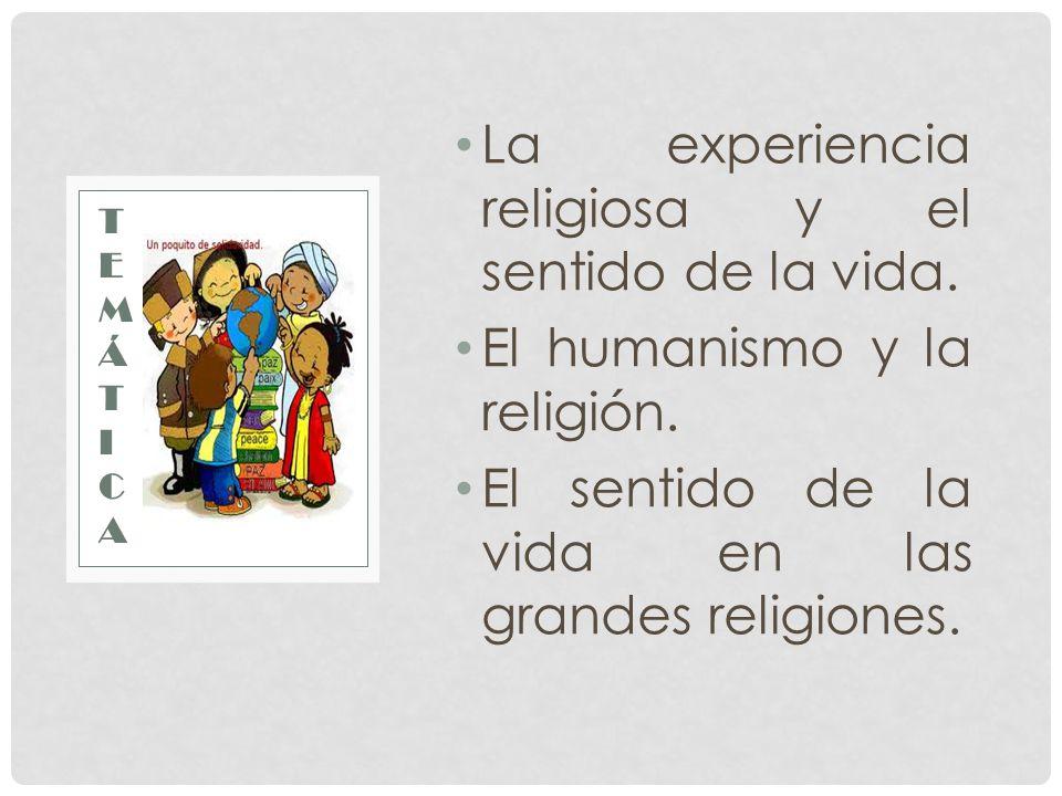 La experiencia religiosa y el sentido de la vida. El humanismo y la religión. El sentido de la vida en las grandes religiones. TEMÁTICATEMÁTICA