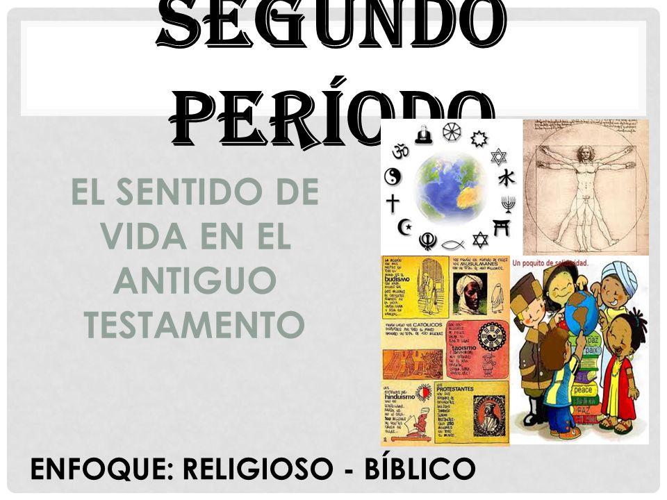 SEGUNDO PERÍODO ENFOQUE: RELIGIOSO - BÍBLICO EL SENTIDO DE VIDA EN EL ANTIGUO TESTAMENTO