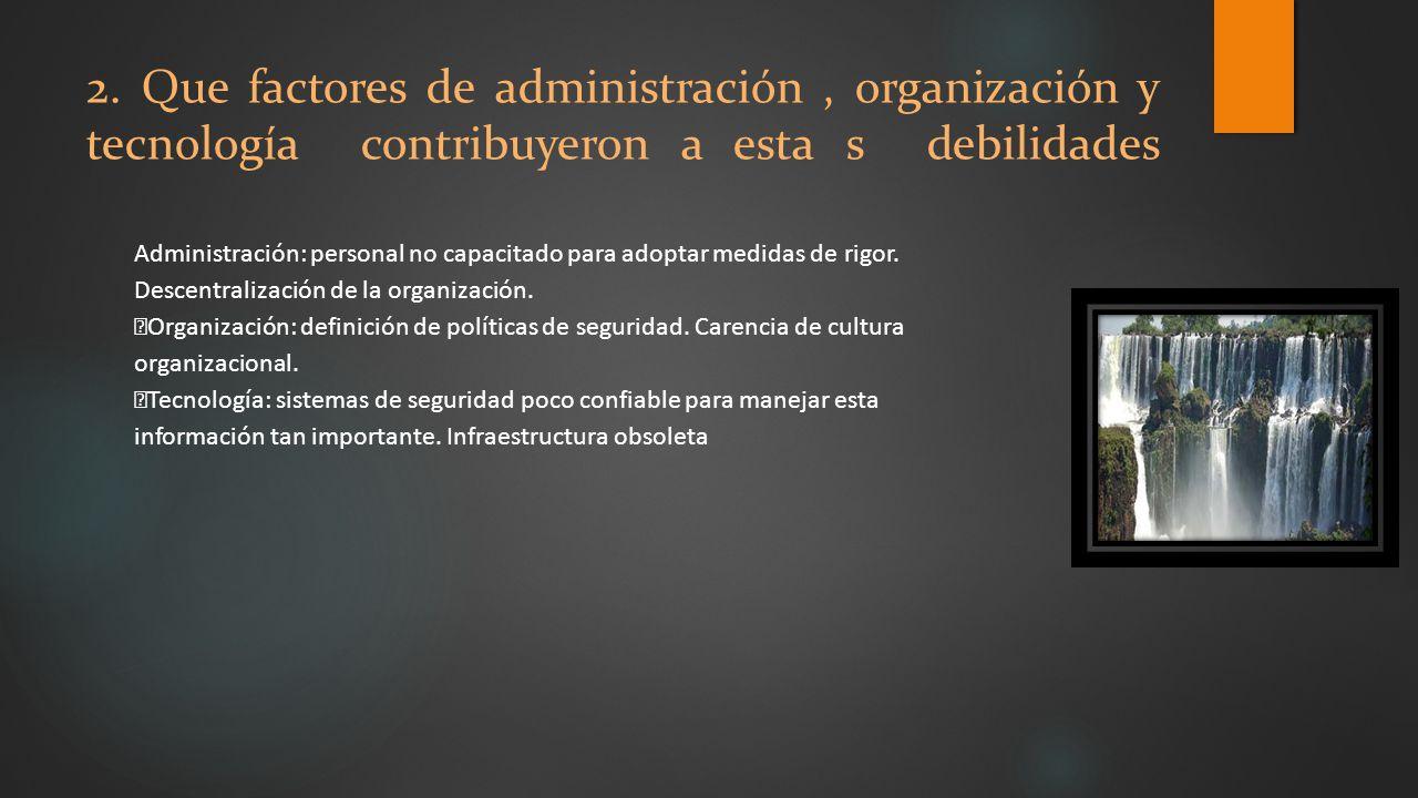 2. Que factores de administración, organización y tecnología contribuyeron a esta s debilidades Administración: personal no capacitado para adoptar me