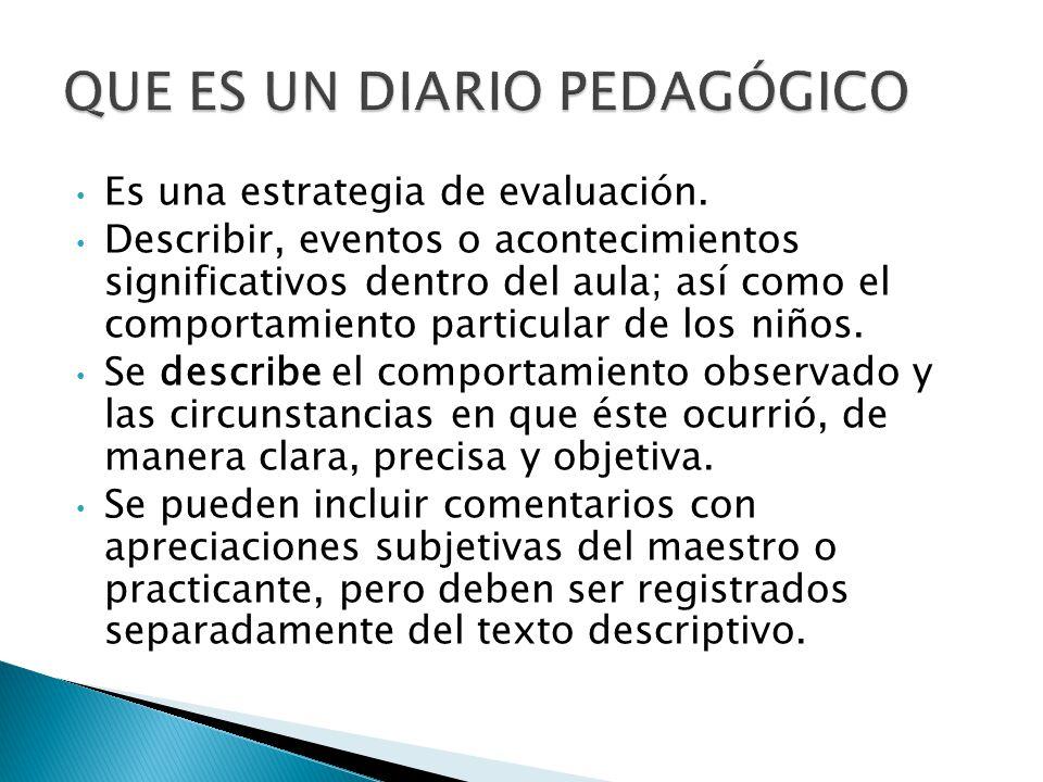Es una estrategia de evaluación. Describir, eventos o acontecimientos significativos dentro del aula; así como el comportamiento particular de los niñ