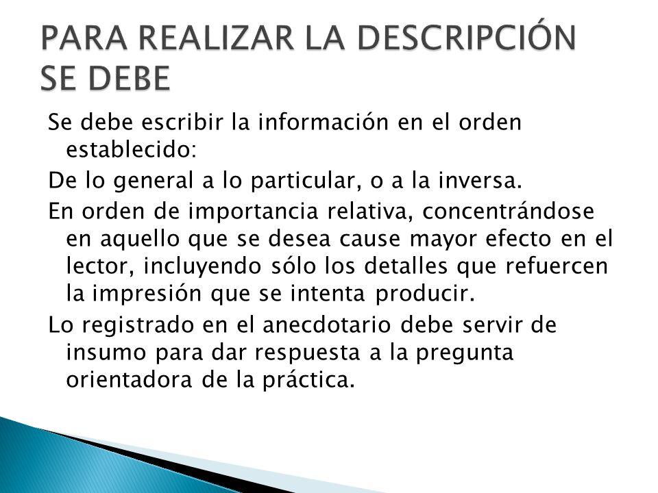 Se debe escribir la información en el orden establecido: De lo general a lo particular, o a la inversa. En orden de importancia relativa, concentrándo